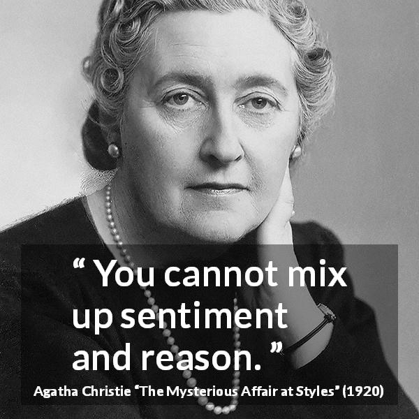 "Agatha Christie about reason (""The Mysterious Affair at Styles"", 1920) - You cannot mix up sentiment and reason."