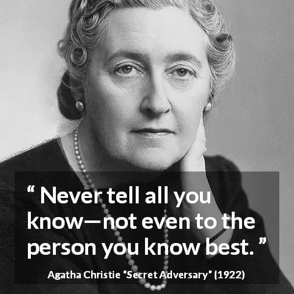 "Agatha Christie about secret (""Secret Adversary"", 1922) - Never tell all you know—not even to the person you know best."