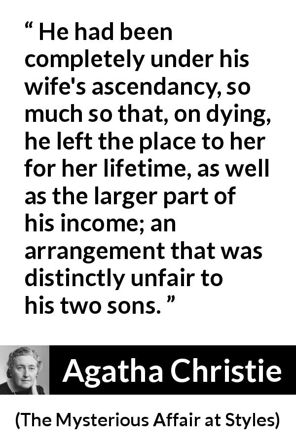 "Agatha Christie about wife (""The Mysterious Affair at Styles"", 1920) - He had been completely under his wife's ascendancy, so much so that, on dying, he left the place to her for her lifetime, as well as the larger part of his income; an arrangement that was distinctly unfair to his two sons."