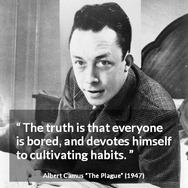 Albert Camus quote about boredom from The Plague - The truth is that everyone is bored, and devotes himself to cultivating habits.