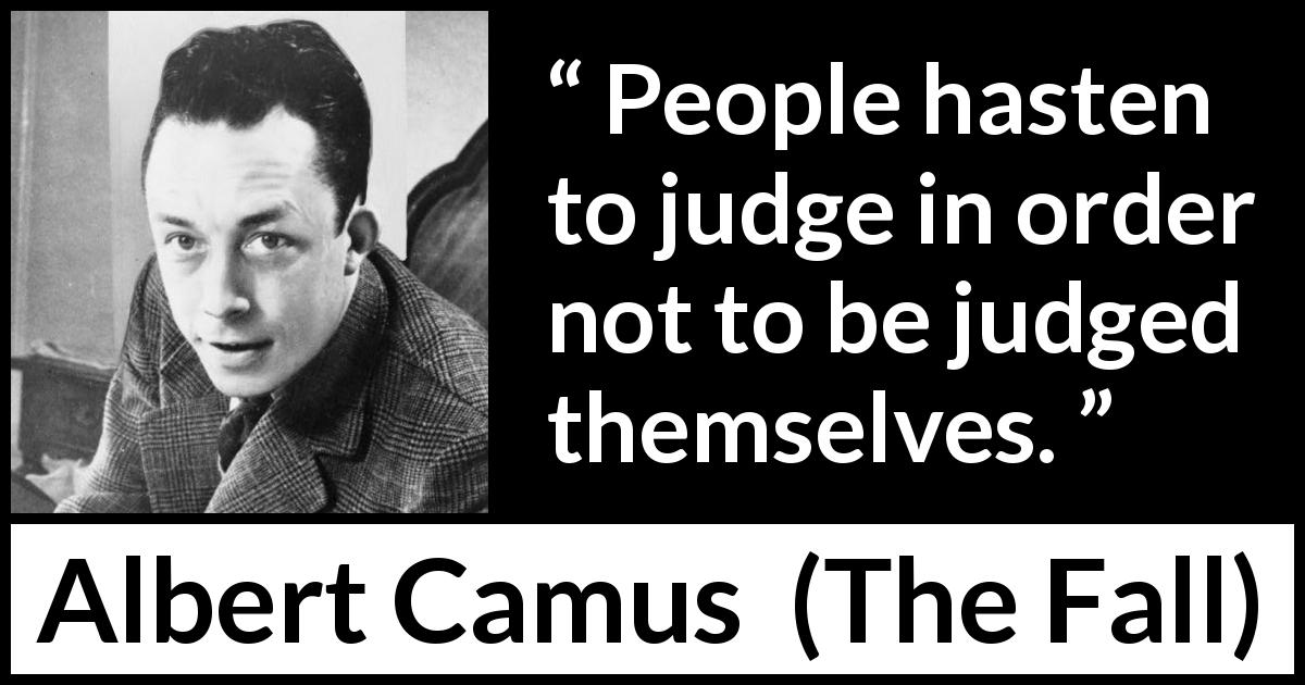 "Albert Camus about cowardice (""The Fall"", 1956) - People hasten to judge in order not to be judged themselves."