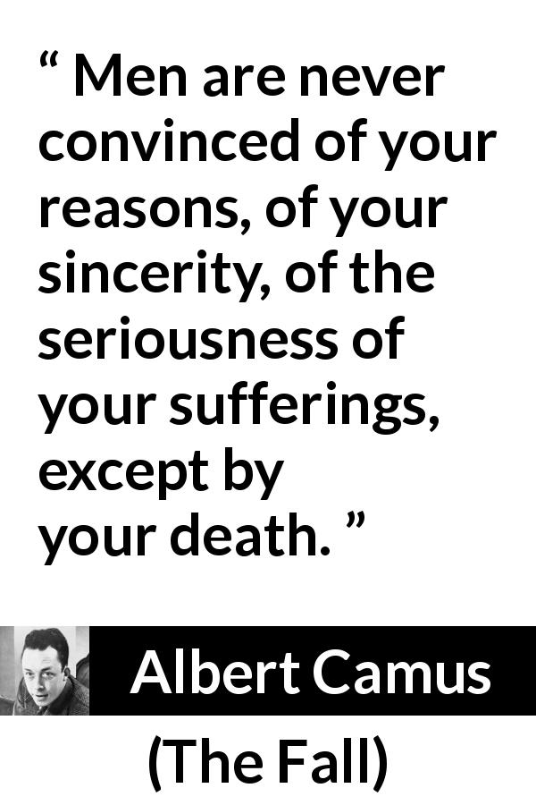 "Albert Camus about death (""The Fall"", 1956) - Men are never convinced of your reasons, of your sincerity, of the seriousness of your sufferings, except by your death."