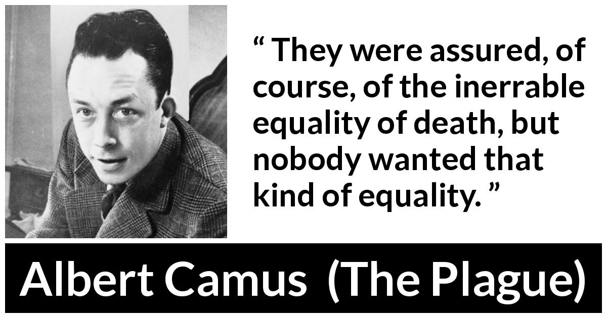 Albert Camus quote about death from The Plague (1947) - They were assured, of course, of the inerrable equality of death, but nobody wanted that kind of equality.