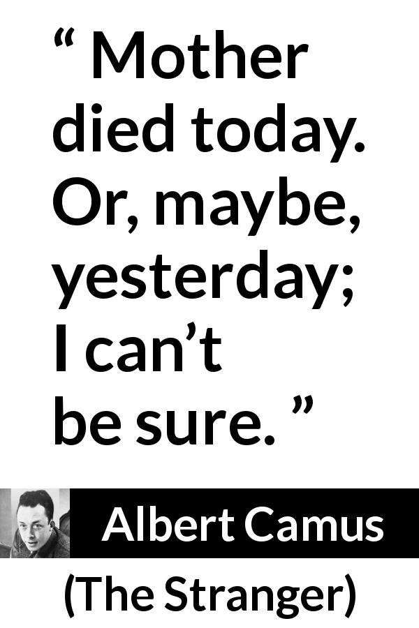 "Albert Camus about death (""The Stranger"", 1942) - Mother died today. Or, maybe, yesterday; I can't be sure."