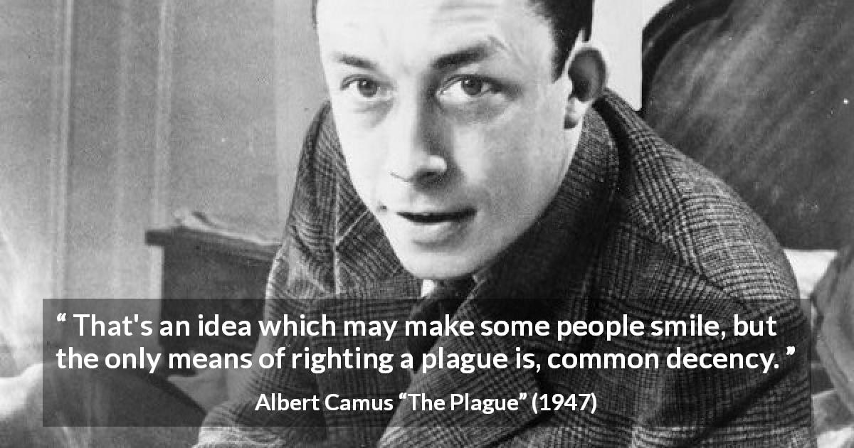"Albert Camus about decency (""The Plague"", 1947) - That's an idea which may make some people smile, but the only means of righting a plague is, common decency."