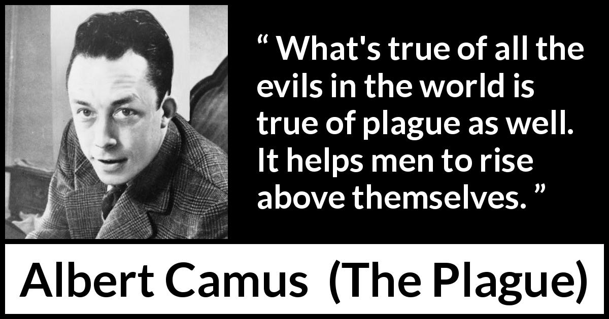 Albert Camus - The Plague - What's true of all the evils in the world is true of plague as well. It helps men to rise above themselves.