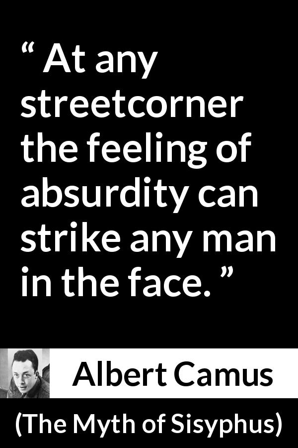 "Albert Camus about feeling (""The Myth of Sisyphus"", 1942) - At any streetcorner the feeling of absurdity can strike any man in the face."