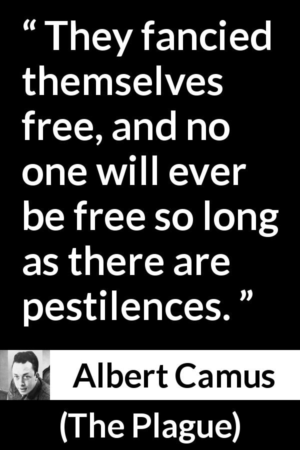 Albert Camus - The Plague - They fancied themselves free, and no one will ever be free so long as there are pestilences.