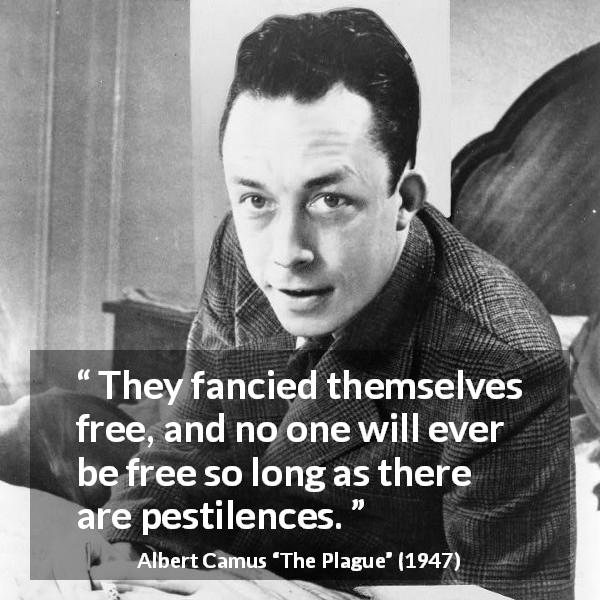 "Albert Camus about freedom (""The Plague"", 1947) - They fancied themselves free, and no one will ever be free so long as there are pestilences."