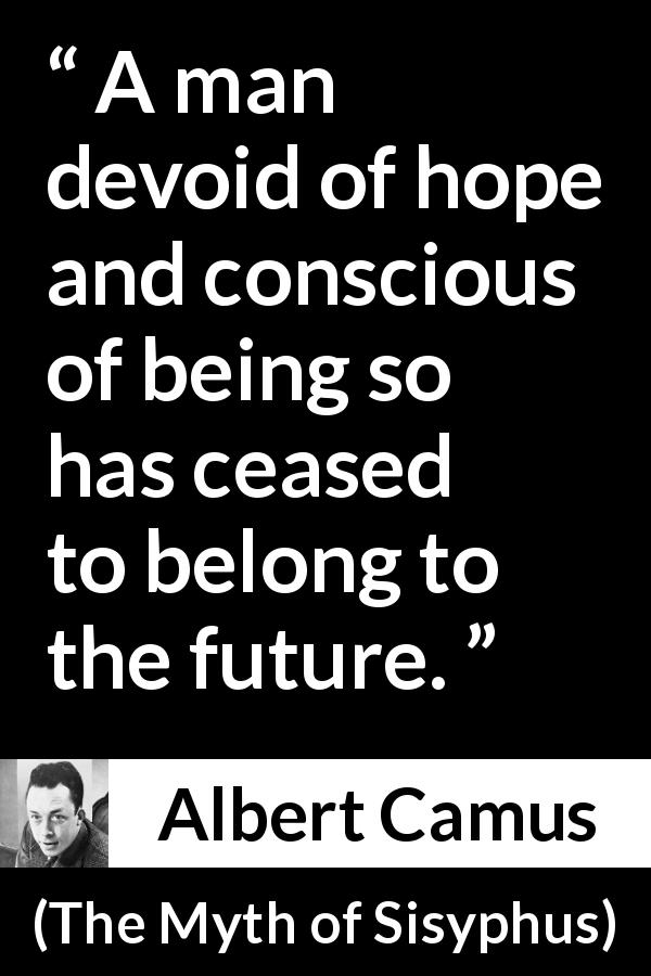 "Albert Camus about future (""The Myth of Sisyphus"", 1942) - A man devoid of hope and conscious of being so has ceased to belong to the future."