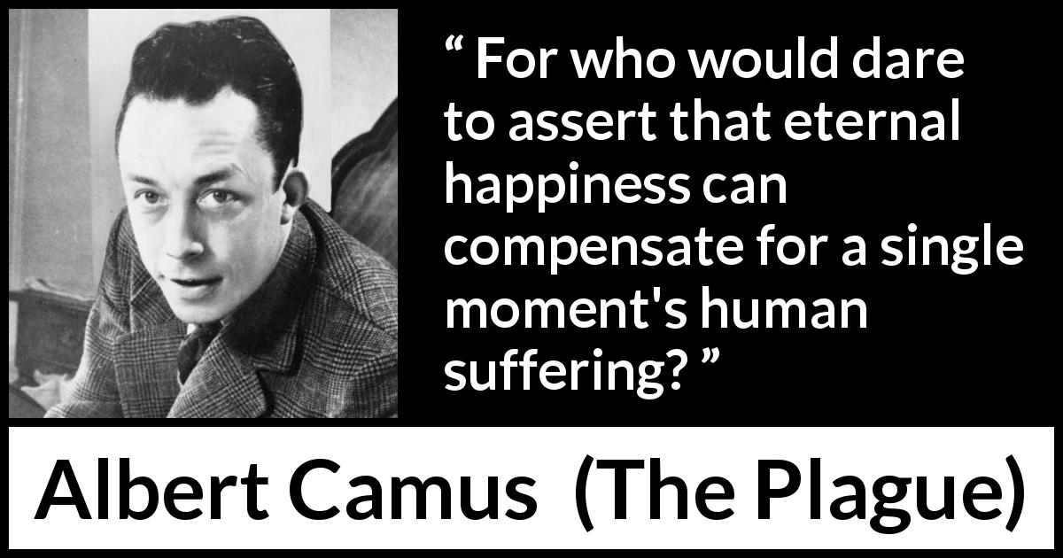 Albert Camus quote about happiness from The Plague (1947) - For who would dare to assert that eternal happiness can compensate for a single moment's human suffering?