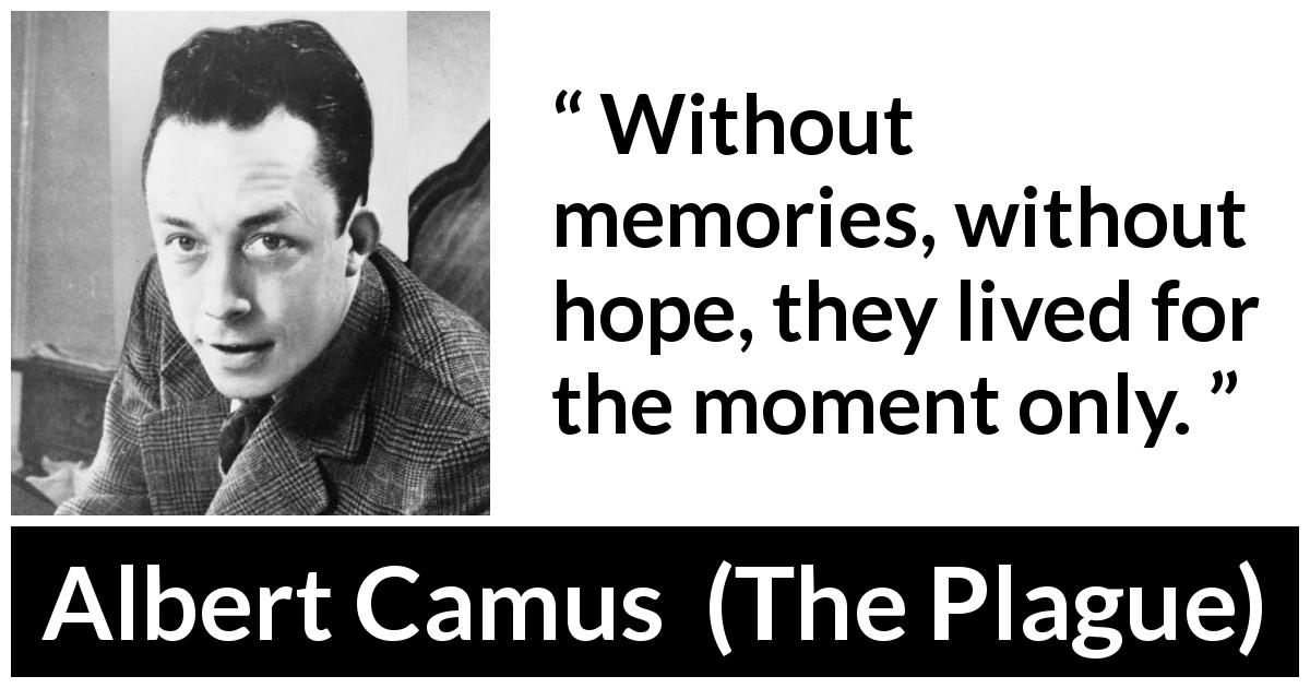 "Albert Camus about hope (""The Plague"", 1947) - Without memories, without hope, they lived for the moment only."