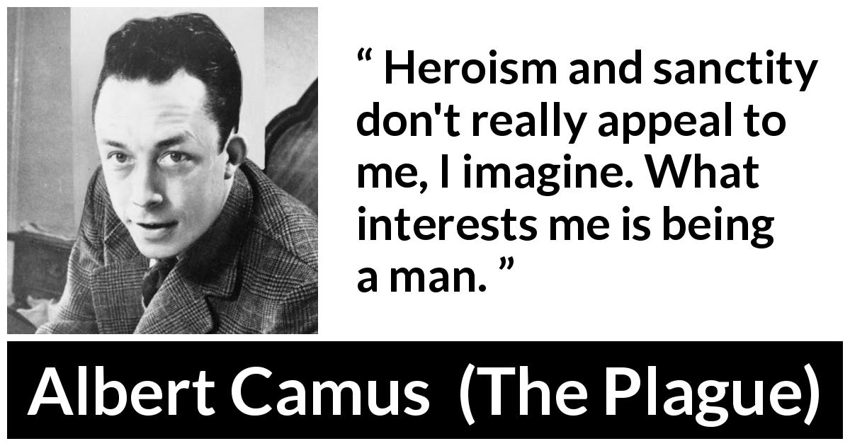 "Albert Camus about humanity (""The Plague"", 1947) - Heroism and sanctity don't really appeal to me, I imagine. What interests me is being a man."