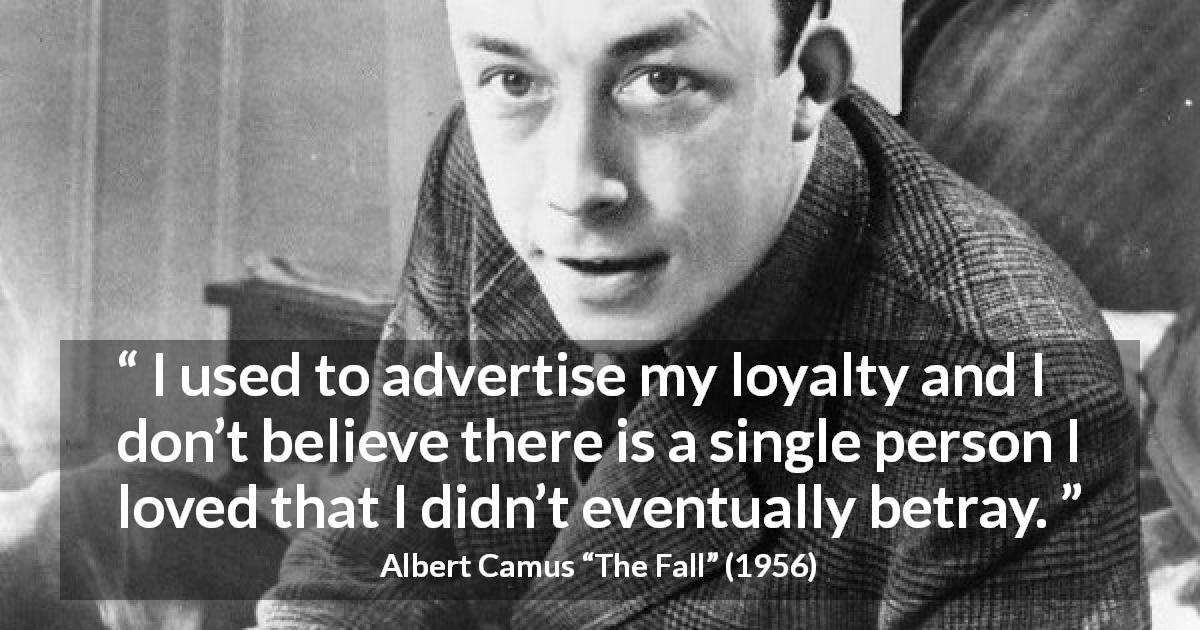 "Albert Camus about hypocrisy (""The Fall"", 1956) - I used to advertise my loyalty and I don't believe there is a single person I loved that I didn't eventually betray."