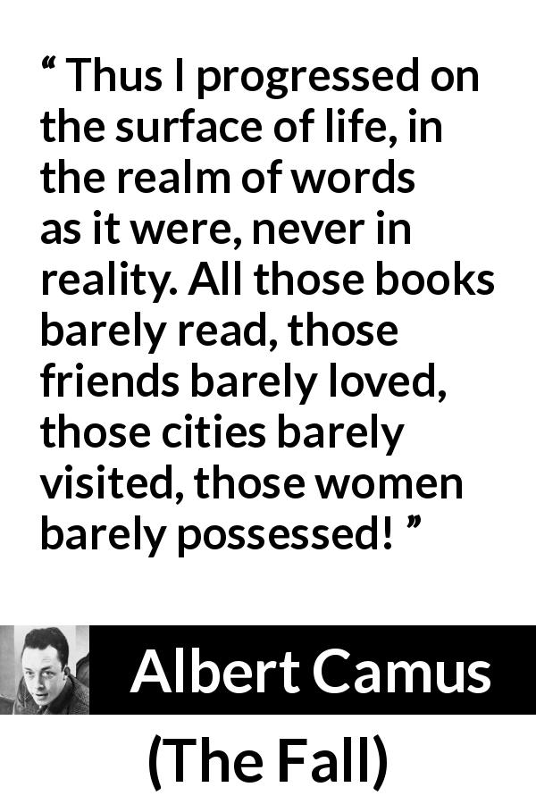 "Albert Camus about life (""The Fall"", 1956) - Thus I progressed on the surface of life, in the realm of words as it were, never in reality. All those books barely read, those friends barely loved, those cities barely visited, those women barely possessed!"