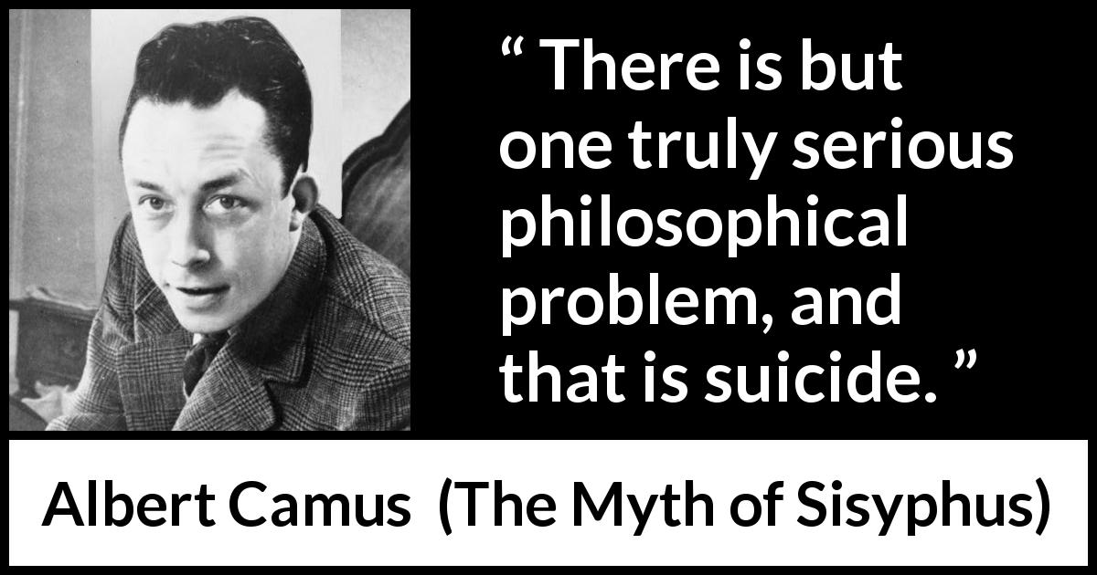 "Albert Camus about life (""The Myth of Sisyphus"", 1942) - There is but one truly serious philosophical problem, and that is suicide."
