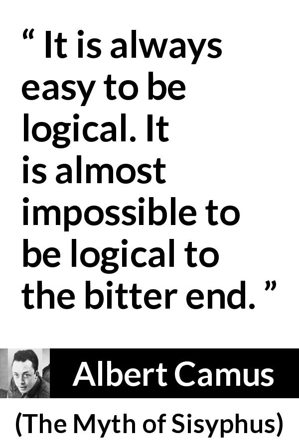 "Albert Camus about logic (""The Myth of Sisyphus"", 1942) - It is always easy to be logical. It is almost impossible to be logical to the bitter end."