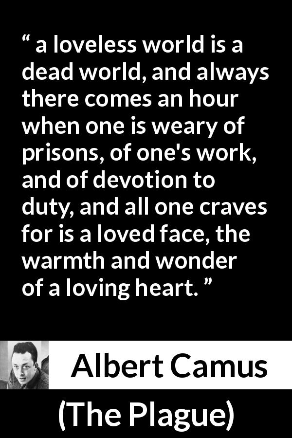 "Albert Camus about love (""The Plague"", 1947) - a loveless world is a dead world, and always there comes an hour when one is weary of prisons, of one's work, and of devotion to duty, and all one craves for is a loved face, the warmth and wonder of a loving heart."