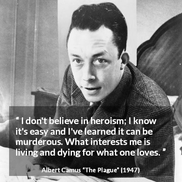 "Albert Camus about love (""The Plague"", 1947) - I don't believe in heroism; I know it's easy and I've learned it can be murderous. What interests me is living and dying for what one loves."