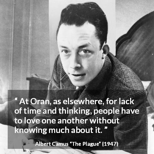 Albert Camus quote about love from The Plague (1947) - At Oran, as elsewhere, for lack of time and thinking, people have to love one another without knowing much about it.
