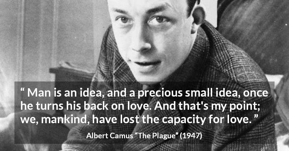 "Albert Camus about love (""The Plague"", 1947) - Man is an idea, and a precious small idea, once he turns his back on love. And that's my point; we, mankind, have lost the capacity for love."