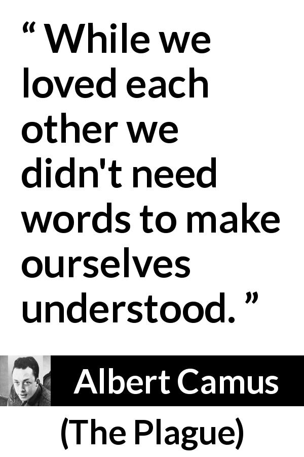 "Albert Camus about love (""The Plague"", 1947) - While we loved each other we didn't need words to make ourselves understood."