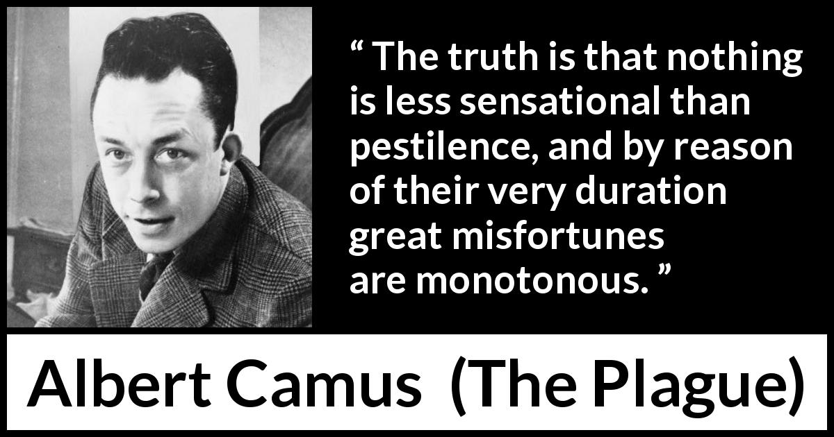 "Albert Camus about misfortune (""The Plague"", 1947) - The truth is that nothing is less sensational than pestilence, and by reason of their very duration great misfortunes are monotonous."