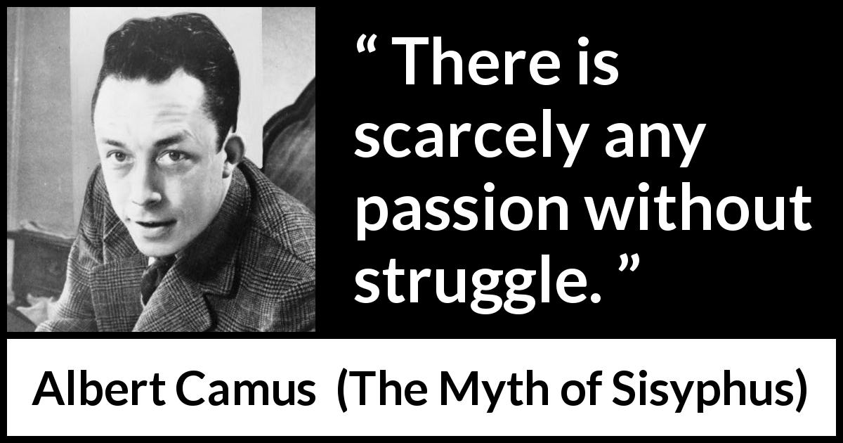 "Albert Camus about passion (""The Myth of Sisyphus"", 1942) - There is scarcely any passion without struggle."