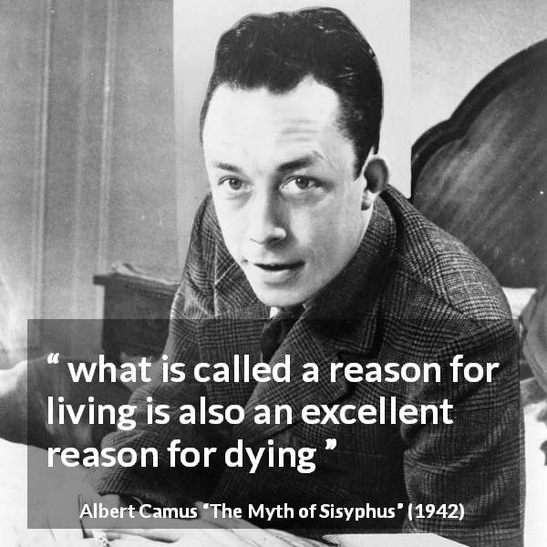 "Albert Camus about sacrifice (""The Myth of Sisyphus"", 1942) - what is called a reason for living is also an excellent reason for dying"