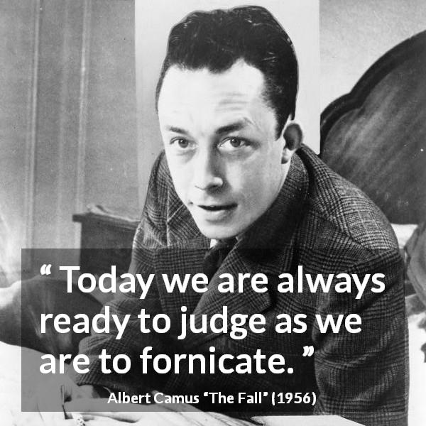 "Albert Camus about sex (""The Fall"", 1956) - Today we are always ready to judge as we are to fornicate."