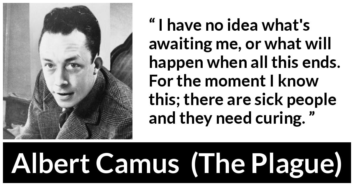 "Albert Camus about sickness (""The Plague"", 1947) - I have no idea what's awaiting me, or what will happen when all this ends. For the moment I know this; there are sick people and they need curing."