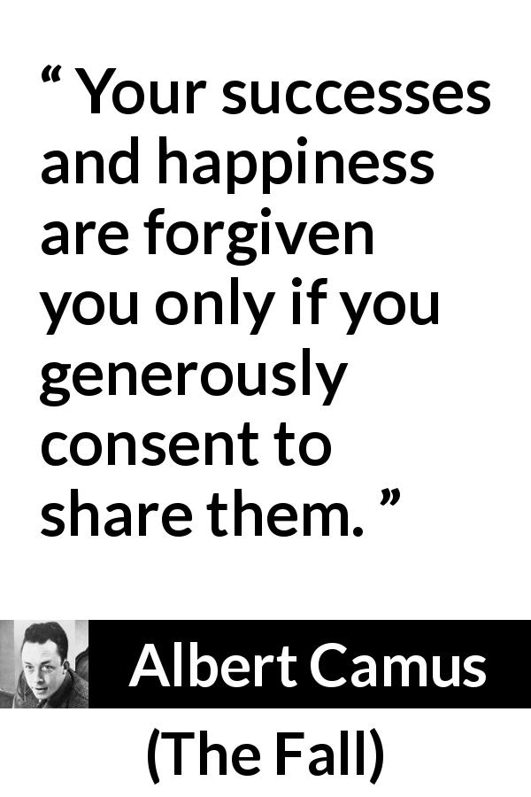 Albert Camus quote about success from The Fall (1956) - Your successes and happiness are forgiven you only if you generously consent to share them.