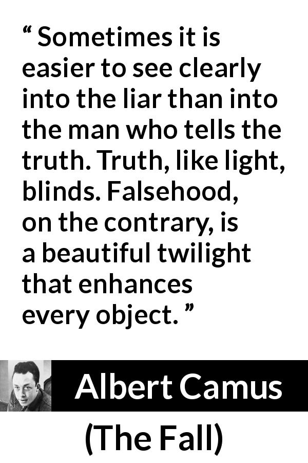 "Albert Camus about truth (""The Fall"", 1956) - Sometimes it is easier to see clearly into the liar than into the man who tells the truth. Truth, like light, blinds. Falsehood, on the contrary, is a beautiful twilight that enhances every object."