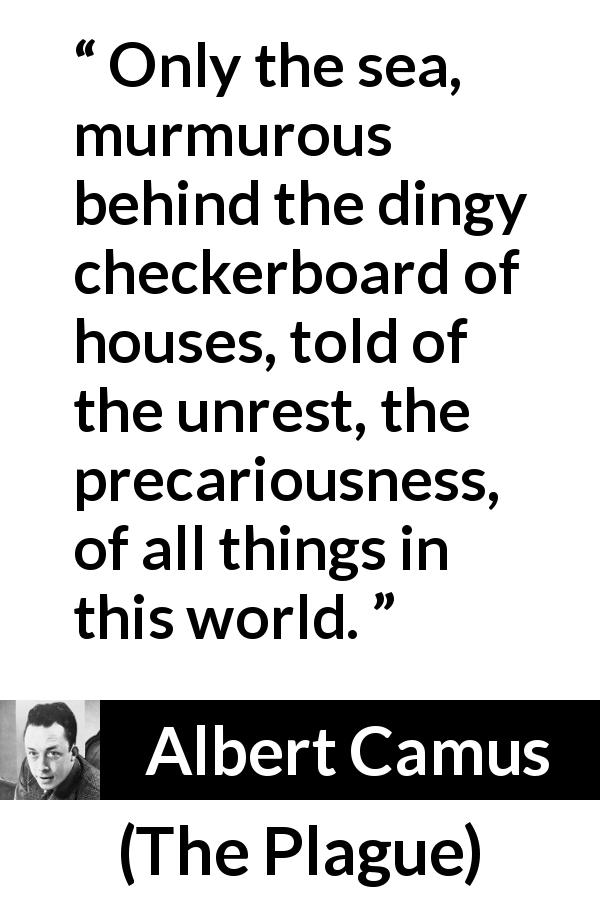 "Albert Camus about world (""The Plague"", 1947) - Only the sea, murmurous behind the dingy checkerboard of houses, told of the unrest, the precariousness, of all things in this world."