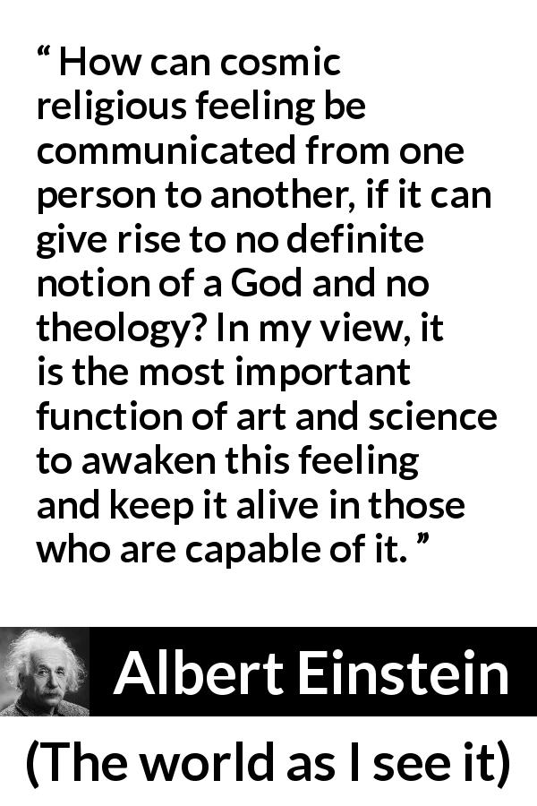 "Albert Einstein about God (""The world as I see it"", 1949) - How can cosmic religious feeling be communicated from one person to another, if it can give rise to no definite notion of a God and no theology? In my view, it is the most important function of art and science to awaken this feeling and keep it alive in those who are capable of it."