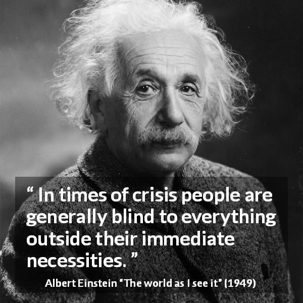 "Albert Einstein about blindness (""The world as I see it"", 1949) - In times of crisis people are generally blind to everything outside their immediate necessities."