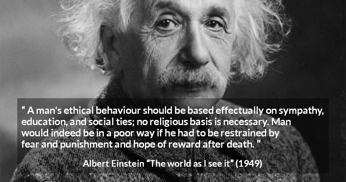 "Albert Einstein about ethics (""The world as I see it"", 1949) - A man's ethical behaviour should be based effectually on sympathy, education, and social ties; no religious basis is necessary. Man would indeed be in a poor way if he had to be restrained by fear and punishment and hope of reward after death."