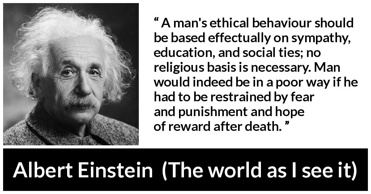 Albert Einstein quote about ethics from The world as I see it (1949) - A man's ethical behaviour should be based effectually on sympathy, education, and social ties; no religious basis is necessary. Man would indeed be in a poor way if he had to be restrained by fear and punishment and hope of reward after death.