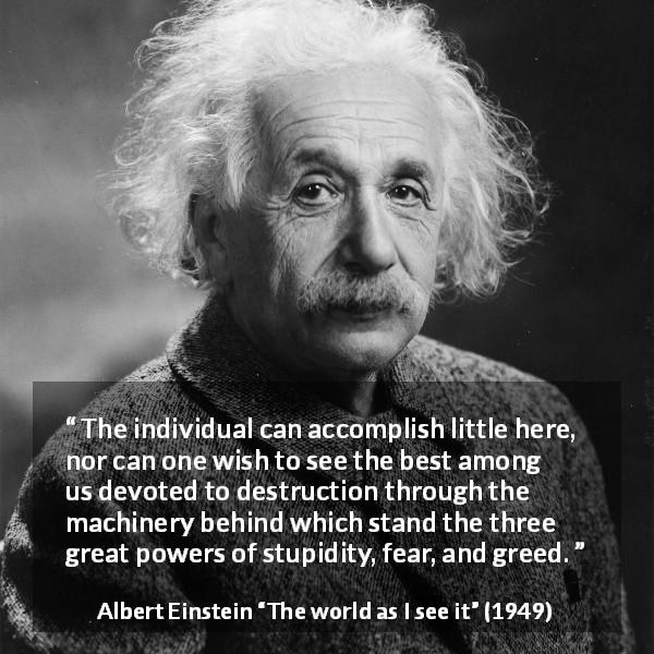 "Albert Einstein about fear (""The world as I see it"", 1949) - The individual can accomplish little here, nor can one wish to see the best among us devoted to destruction through the machinery behind which stand the three great powers of stupidity, fear, and greed."
