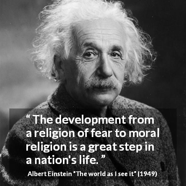 "Albert Einstein about fear (""The world as I see it"", 1949) - The development from a religion of fear to moral religion is a great step in a nation's life."