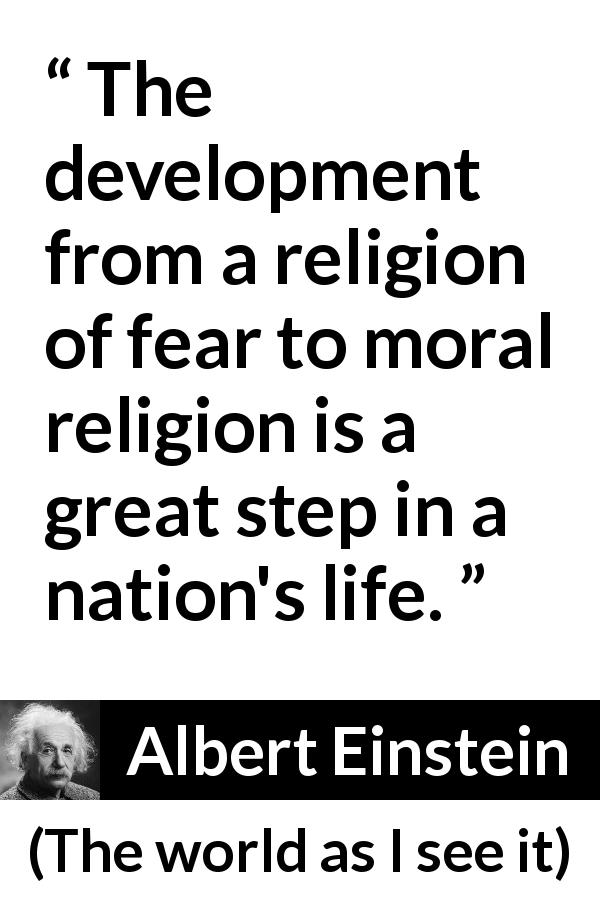 Albert Einstein - The world as I see it - The development from a religion of fear to moral religion is a great step in a nation's life.