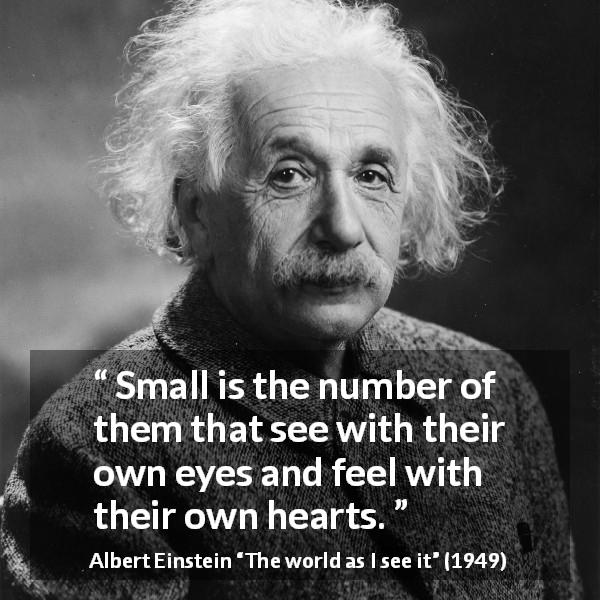 "Albert Einstein about heart (""The world as I see it"", 1949) - Small is the number of them that see with their own eyes and feel with their own hearts."