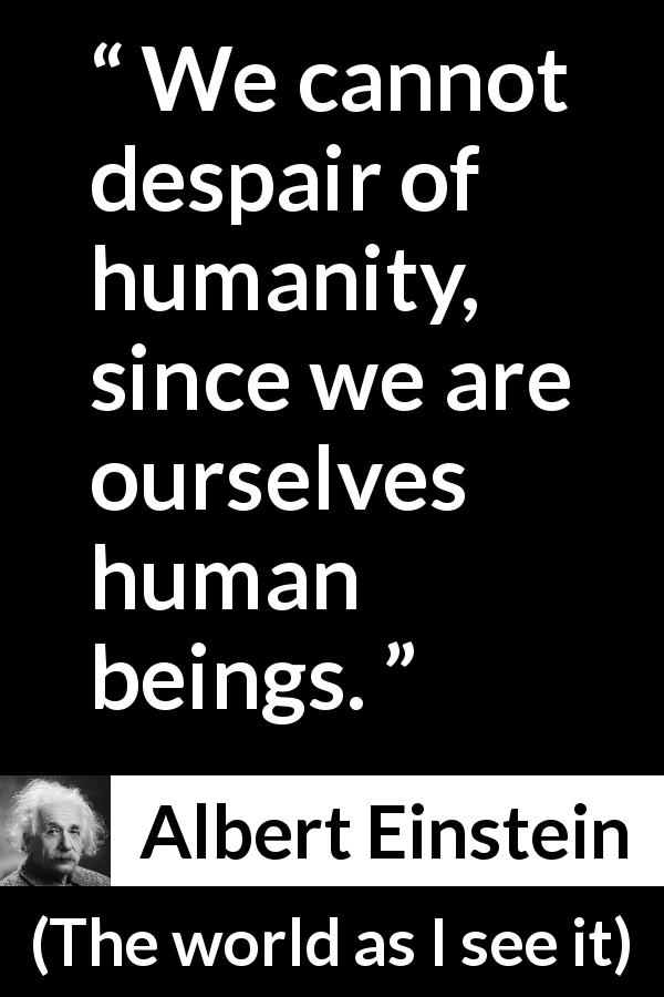 Albert Einstein - The world as I see it - We cannot despair of humanity, since we are ourselves human beings.