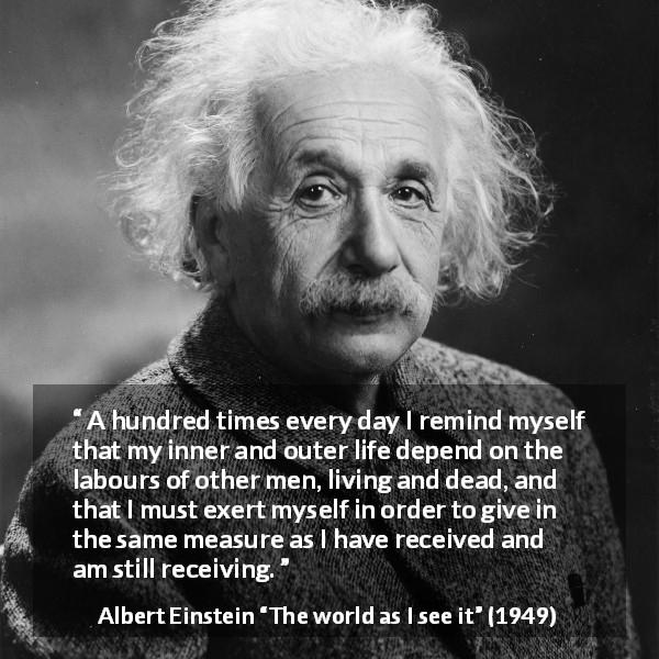 Albert Einstein quote about humanity from The world as I see it (1949) - A hundred times every day I remind myself that my inner and outer life depend on the labours of other men, living and dead, and that I must exert myself in order to give in the same measure as I have received and am still receiving.
