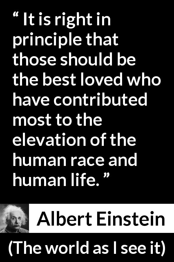 Albert Einstein quote about love from The world as I see it (1949) - It is right in principle that those should be the best loved who have contributed most to the elevation of the human race and human life.