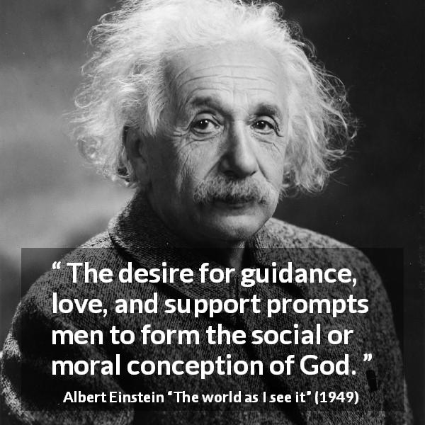 Albert Einstein quote about love from The world as I see it (1949) - The desire for guidance, love, and support prompts men to form the social or moral conception of God.
