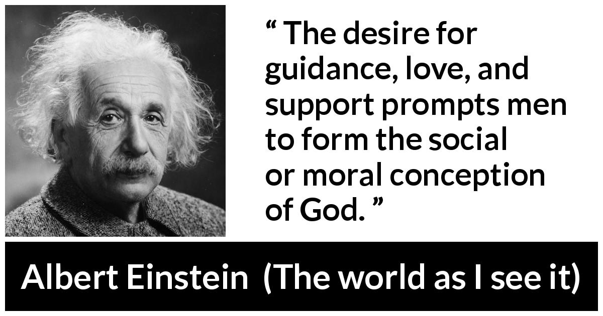 Albert Einstein - The world as I see it - The desire for guidance, love, and support prompts men to form the social or moral conception of God.