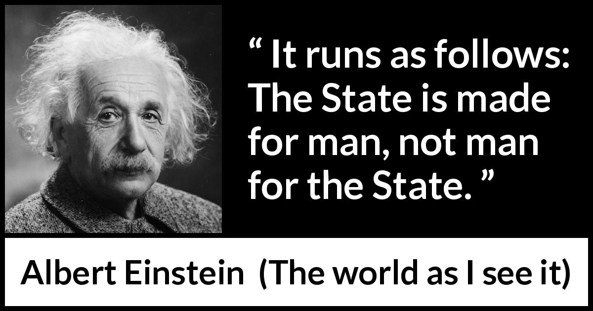 "Albert Einstein about man (""The world as I see it"", 1949) - It runs as follows: The State is made for man, not man for the State."