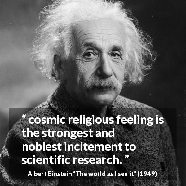 "Albert Einstein about religion (""The world as I see it"", 1949) - On the other hand, I maintain that cosmic religious feeling is the strongest and noblest incitement to scientific research."