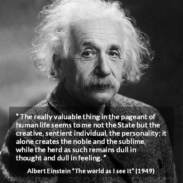 "Albert Einstein about state (""The world as I see it"", 1949) - The really valuable thing in the pageant of human life seems to me not the State but the creative, sentient individual, the personality; it alone creates the noble and the sublime, while the herd as such remains dull in thought and dull in feeling."